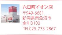 六日町イオン店 〒949-6600 新潟県南魚沼市余川3100 TEL 025-773-2867